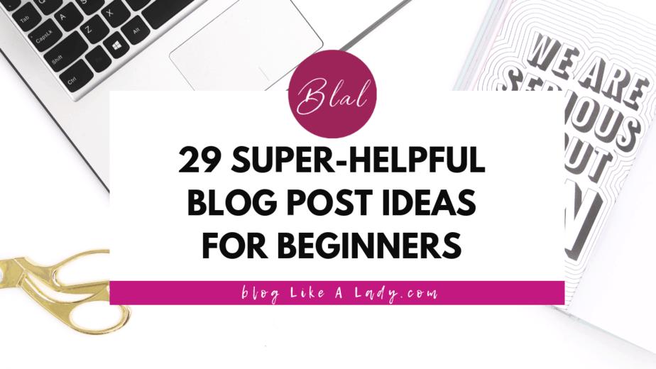 29 Super-helpful Blog Post Ideas For Beginners