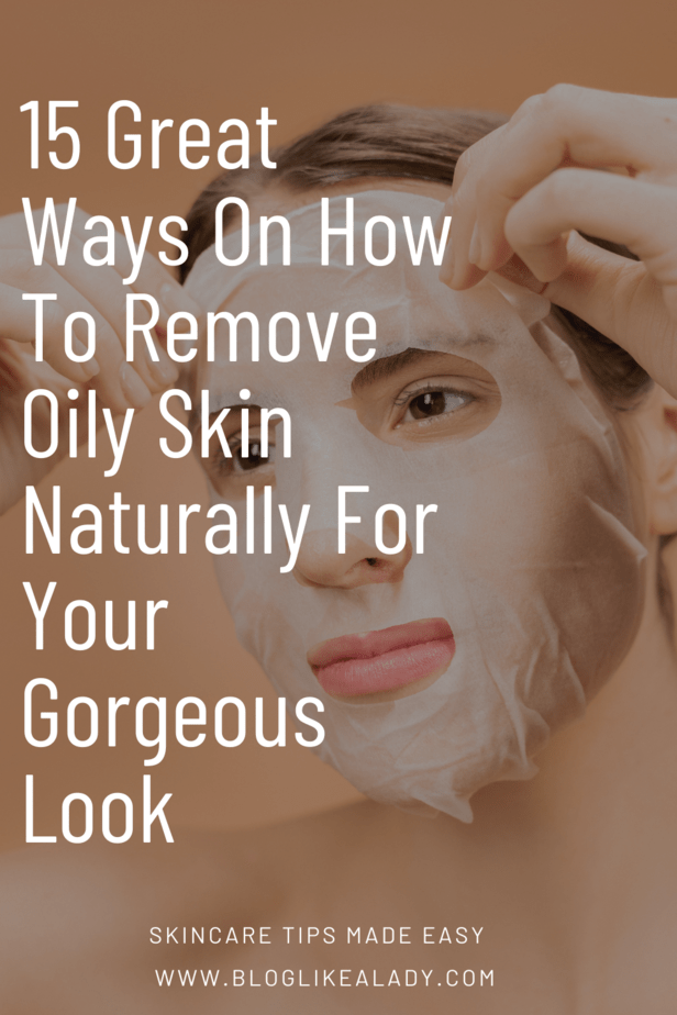 15 Great Ways On How To Remove Oily Skin Naturally For Your Gorgeous Look