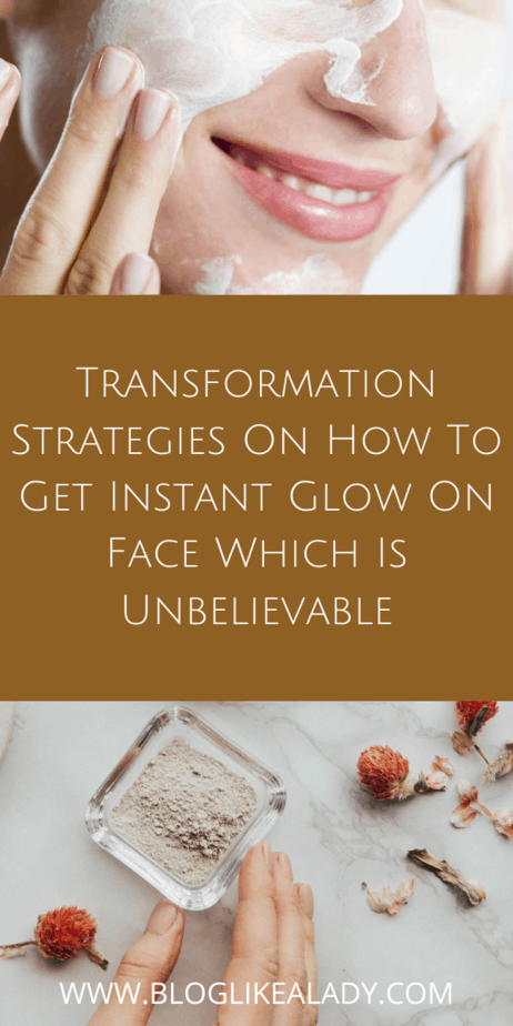 Transformation Strategies On How To Get Instant Glow On Face Which Is Unbelievable