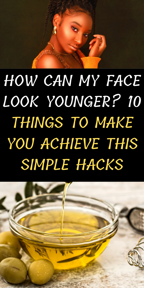 How Can My Face Look Younger? 10 Things To Make You Achieve This Simple Hacks