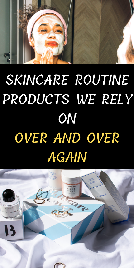 Skincare Routine Products We Rely On Over And Over Again